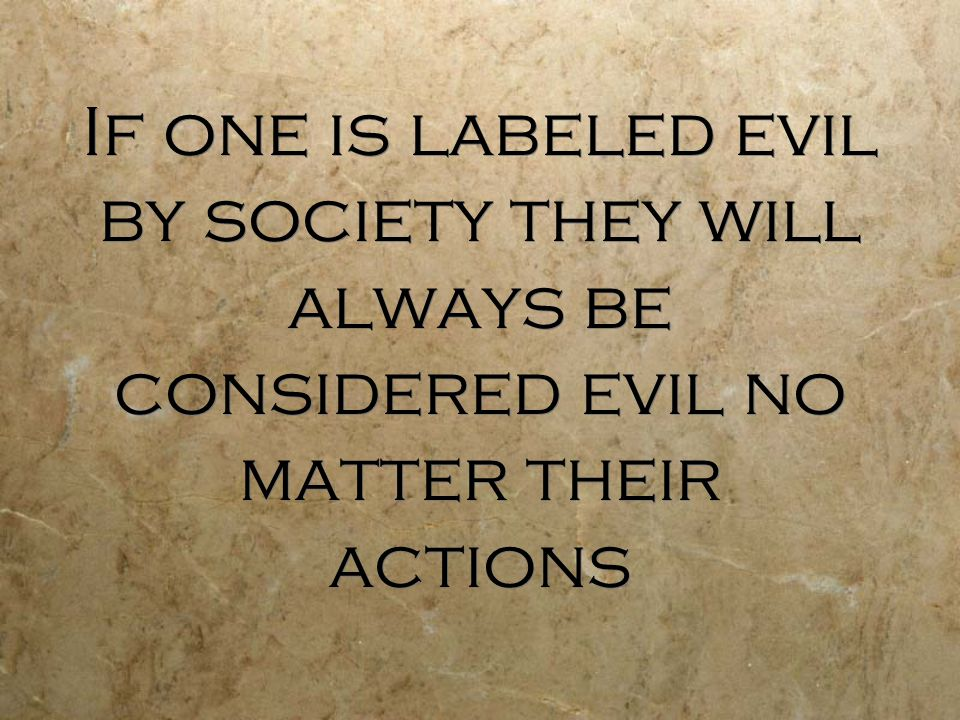 If one is labeled evil by society they will always be considered evil no matter their actions