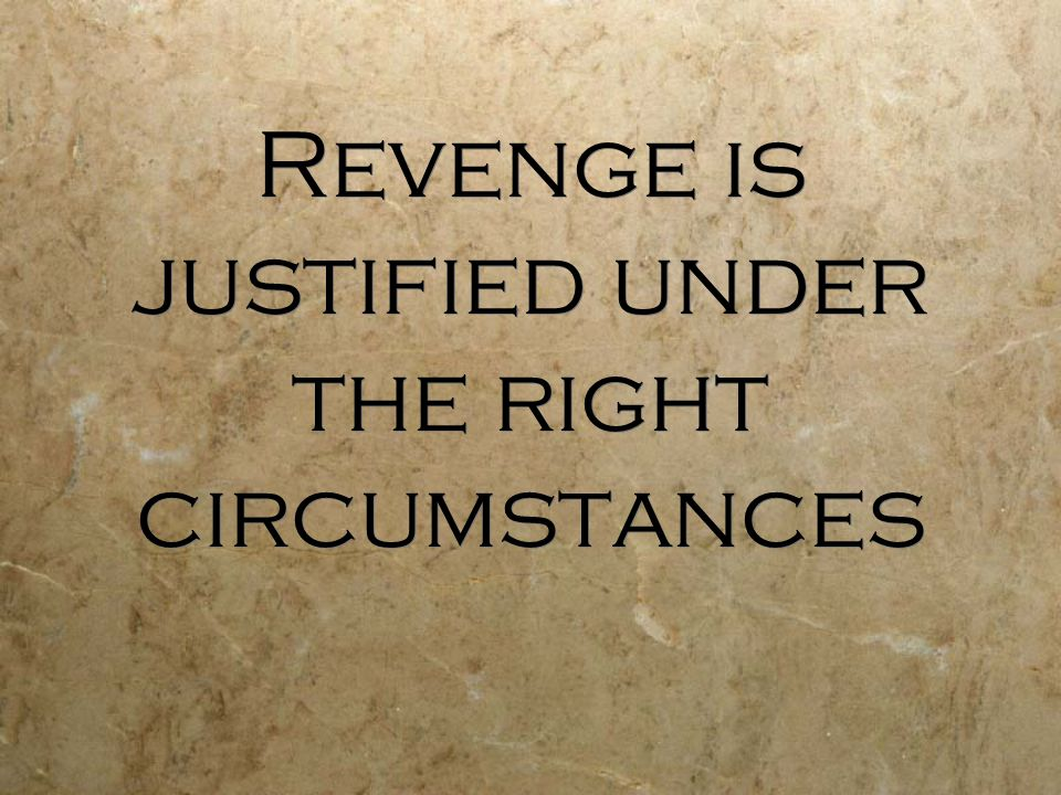 Revenge is justified under the right circumstances