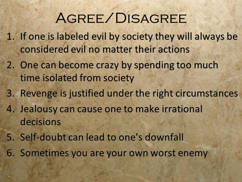 Agree/Disagree 1.If one is labeled evil by society they will always be considered evil no matter their actions 2.One can become crazy by spending too much time isolated from society 3.Revenge is justified under the right circumstances 4.Jealousy can cause one to make irrational decisions 5.Self-doubt can lead to one's downfall 6.Sometimes you are your own worst enemy 1.If one is labeled evil by society they will always be considered evil no matter their actions 2.One can become crazy by spending too much time isolated from society 3.Revenge is justified under the right circumstances 4.Jealousy can cause one to make irrational decisions 5.Self-doubt can lead to one's downfall 6.Sometimes you are your own worst enemy