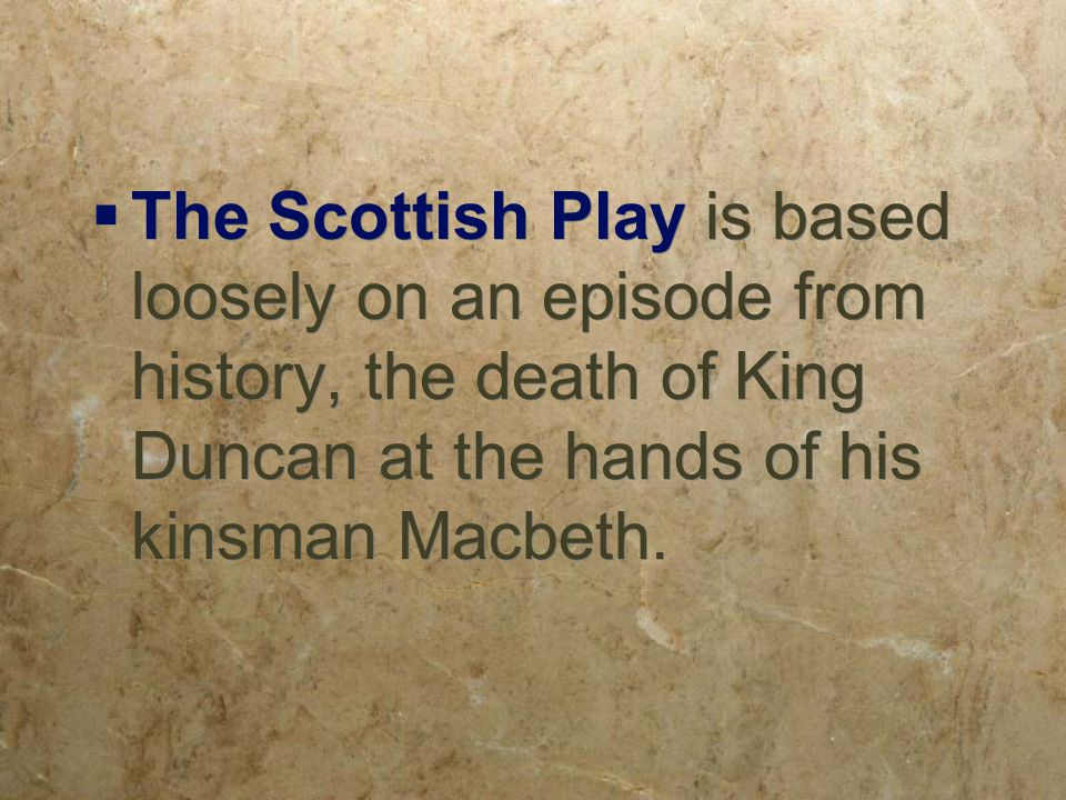  The Scottish Play is based loosely on an episode from history, the death of King Duncan at the hands of his kinsman Macbeth.