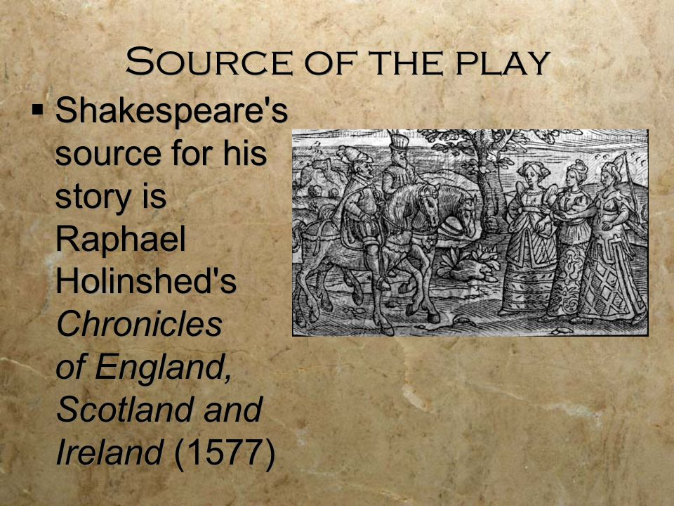 Source of the play  Shakespeare s source for his story is Raphael Holinshed s Chronicles of England, Scotland and Ireland (1577)