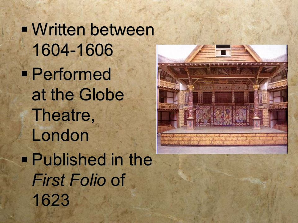  Written between 1604-1606  Performed at the Globe Theatre, London  Published in the First Folio of 1623  Written between 1604-1606  Performed at the Globe Theatre, London  Published in the First Folio of 1623