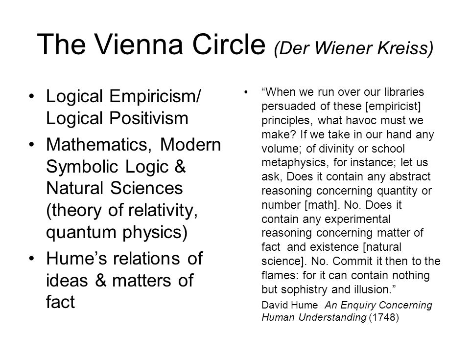 The Vienna Circle (Der Wiener Kreiss) Logical Empiricism/ Logical Positivism Mathematics, Modern Symbolic Logic & Natural Sciences (theory of relativity, quantum physics) Hume's relations of ideas & matters of fact When we run over our libraries persuaded of these [empiricist] principles, what havoc must we make.