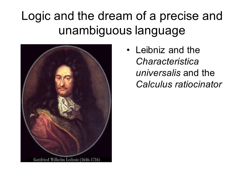 Logic and the dream of a precise and unambiguous language Leibniz and the Characteristica universalis and the Calculus ratiocinator