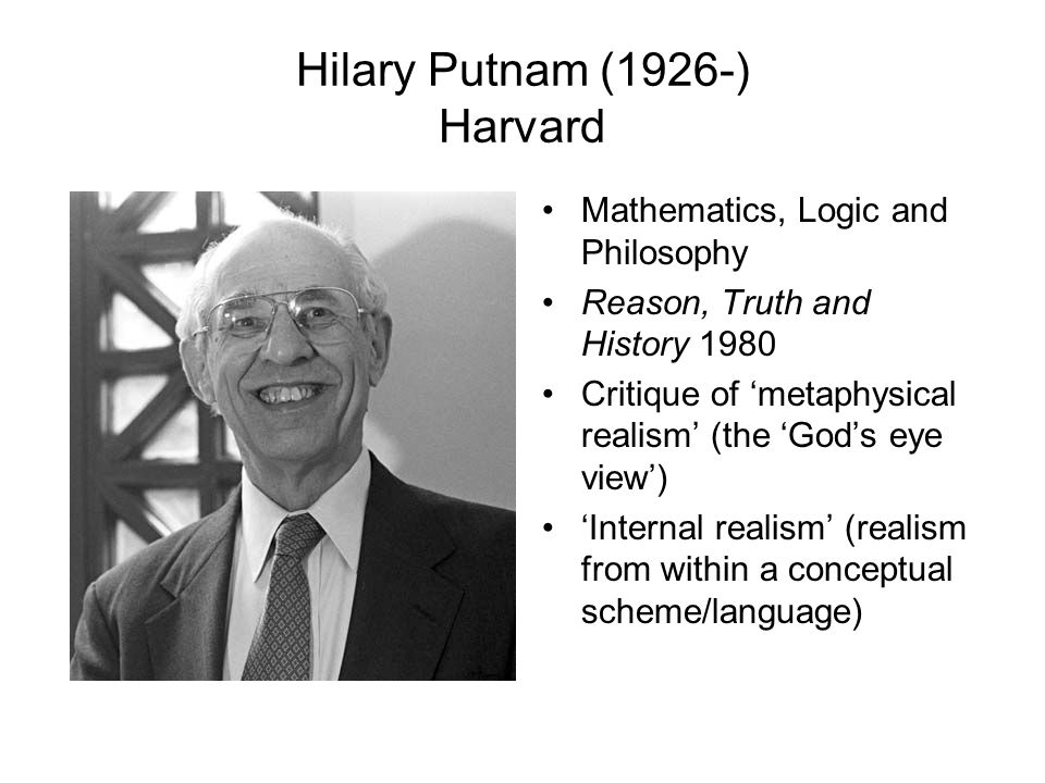 Hilary Putnam (1926-) Harvard Mathematics, Logic and Philosophy Reason, Truth and History 1980 Critique of 'metaphysical realism' (the 'God's eye view') 'Internal realism' (realism from within a conceptual scheme/language)
