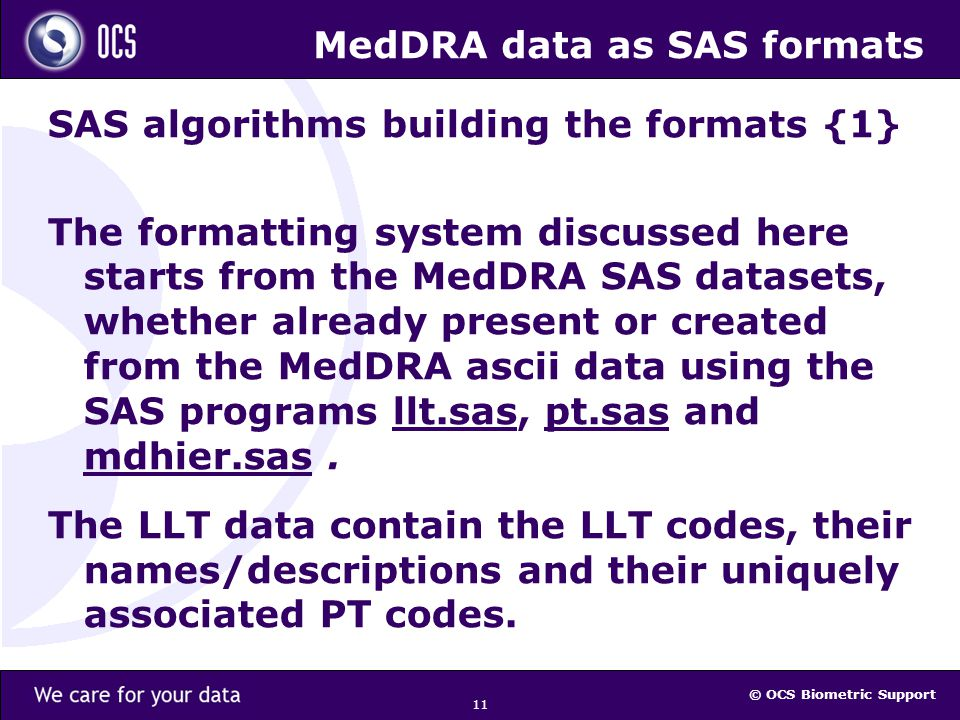 © OCS Biometric Support 11 MedDRA data as SAS formats SAS algorithms building the formats {1} The formatting system discussed here starts from the MedDRA SAS datasets, whether already present or created from the MedDRA ascii data using the SAS programs llt.sas, pt.sas and mdhier.sas.