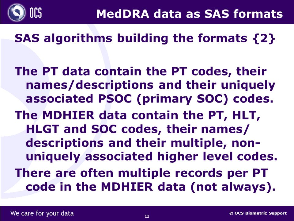 © OCS Biometric Support 12 MedDRA data as SAS formats SAS algorithms building the formats {2} The PT data contain the PT codes, their names/descriptions and their uniquely associated PSOC (primary SOC) codes.