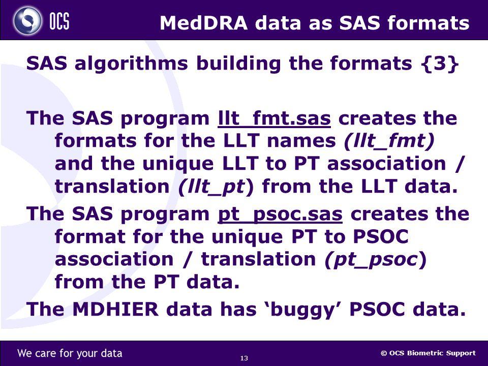 © OCS Biometric Support 13 MedDRA data as SAS formats SAS algorithms building the formats {3} The SAS program llt_fmt.sas creates the formats for the LLT names (llt_fmt) and the unique LLT to PT association / translation (llt_pt) from the LLT data.