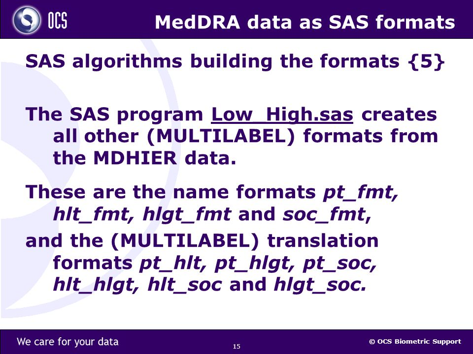 © OCS Biometric Support 15 MedDRA data as SAS formats SAS algorithms building the formats {5} The SAS program Low_High.sas creates all other (MULTILABEL) formats from the MDHIER data.