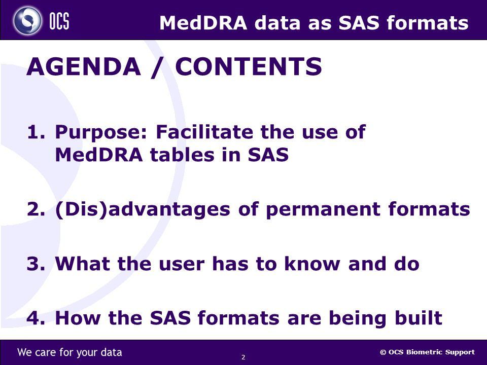 © OCS Biometric Support 2 MedDRA data as SAS formats AGENDA / CONTENTS 1.Purpose: Facilitate the use of MedDRA tables in SAS 2.(Dis)advantages of permanent formats 3.What the user has to know and do 4.How the SAS formats are being built