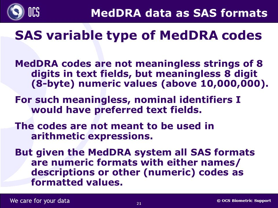 © OCS Biometric Support 21 MedDRA data as SAS formats SAS variable type of MedDRA codes MedDRA codes are not meaningless strings of 8 digits in text fields, but meaningless 8 digit (8-byte) numeric values (above 10,000,000).