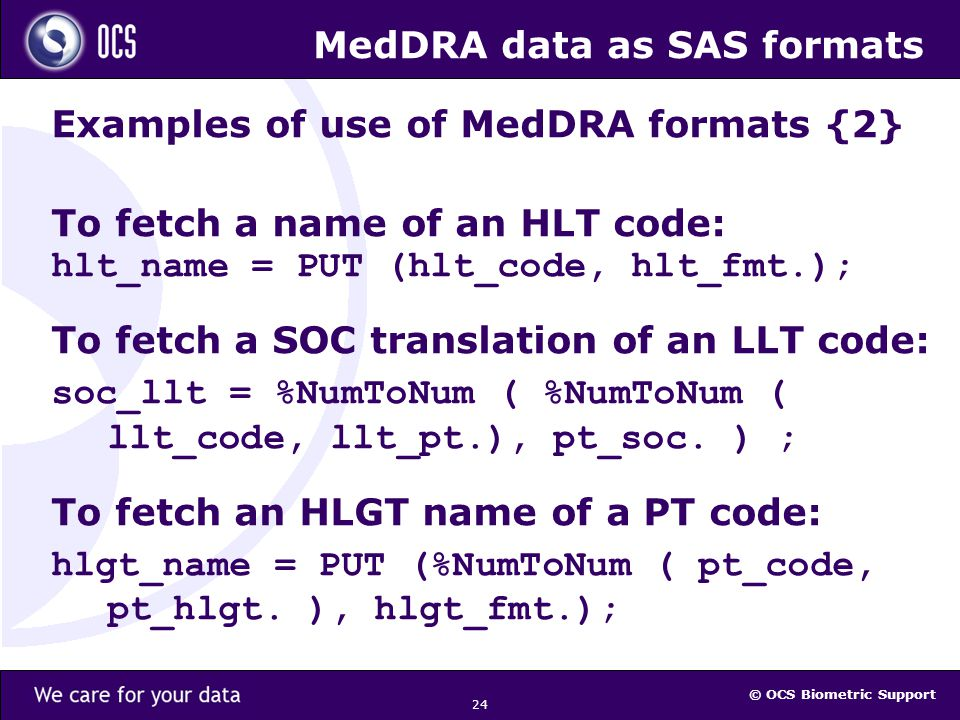 © OCS Biometric Support 24 MedDRA data as SAS formats Examples of use of MedDRA formats {2} To fetch a name of an HLT code: hlt_name = PUT (hlt_code, hlt_fmt.); To fetch a SOC translation of an LLT code: soc_llt = %NumToNum ( %NumToNum ( llt_code, llt_pt.), pt_soc.