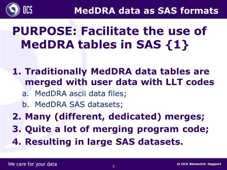 © OCS Biometric Support 6 MedDRA data as SAS formats PURPOSE: Facilitate the use of MedDRA tables in SAS {2} Instead of merging SAS datasets create MedDRA formats once and use them multiple times wherever, whenever.