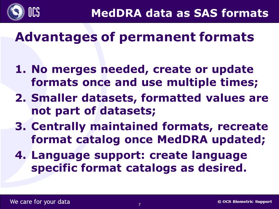 © OCS Biometric Support 7 MedDRA data as SAS formats Advantages of permanent formats 1.No merges needed, create or update formats once and use multiple times; 2.Smaller datasets, formatted values are not part of datasets; 3.Centrally maintained formats, recreate format catalog once MedDRA updated; 4.Language support: create language specific format catalogs as desired.