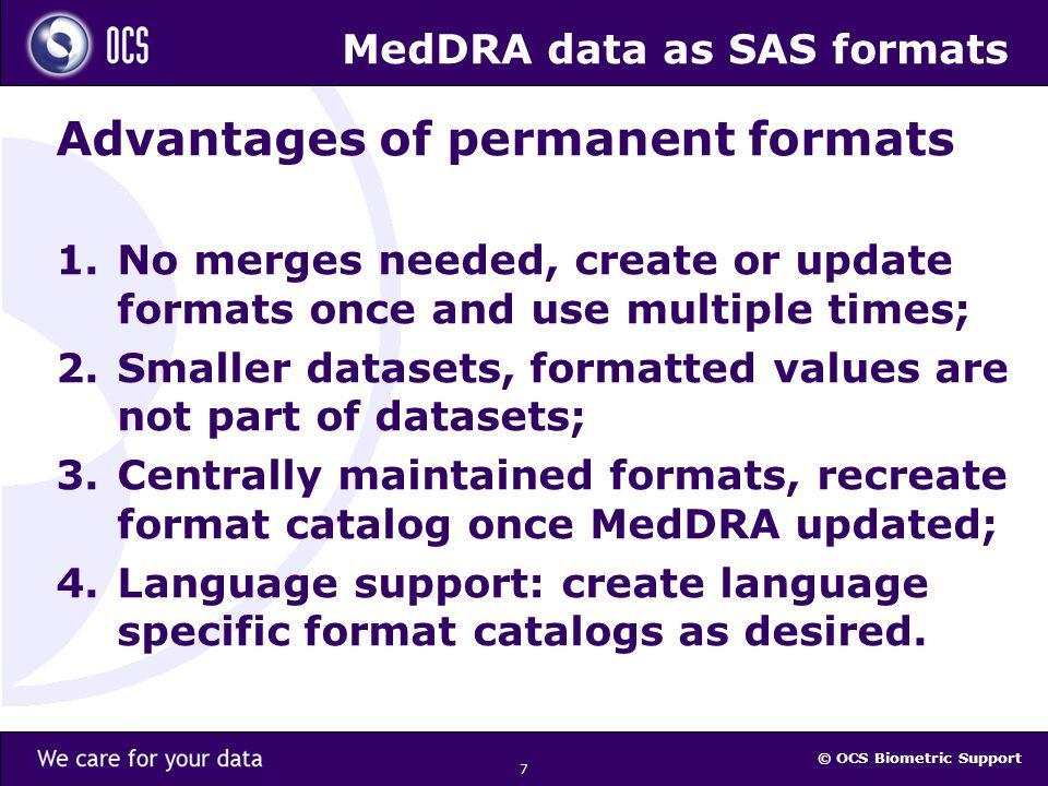 © OCS Biometric Support MedDRA data as SAS formats Disadvantage of MedDRA SAS formats Many lower level codes (PT, HLT, HLGT) have multiple linked higher level codes.