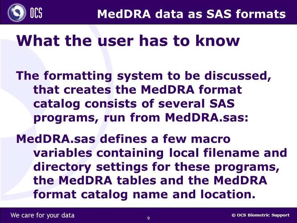 © OCS Biometric Support 9 MedDRA data as SAS formats What the user has to know The formatting system to be discussed, that creates the MedDRA format catalog consists of several SAS programs, run from MedDRA.sas: MedDRA.sas defines a few macro variables containing local filename and directory settings for these programs, the MedDRA tables and the MedDRA format catalog name and location.
