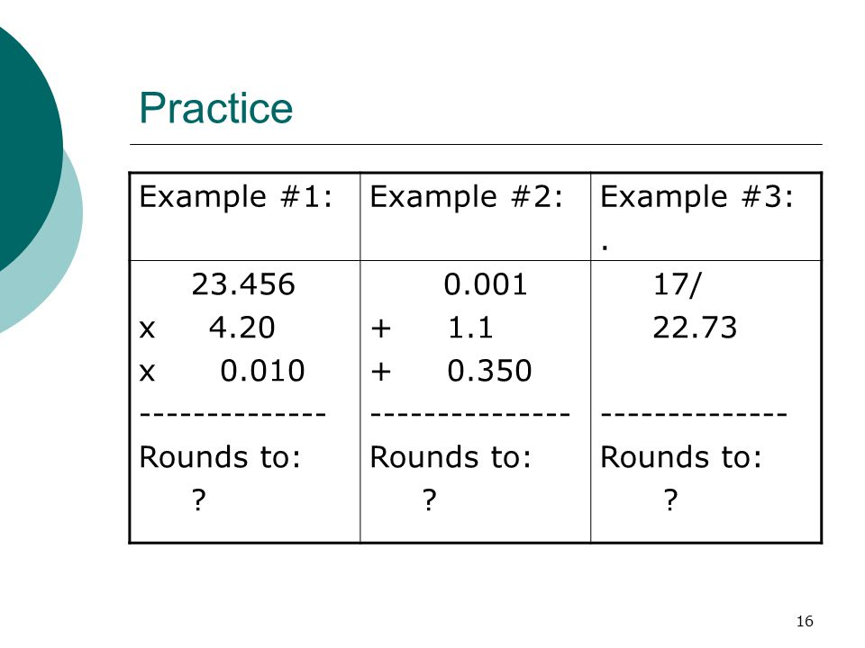 16 Practice Example #1:Example #2:Example #3:.23.456 x 4.20 x 0.010 -------------- Rounds to: .
