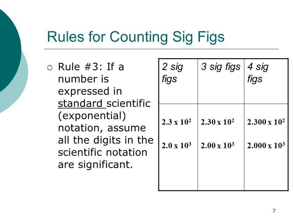 7 Rules for Counting Sig Figs  Rule #3: If a number is expressed in standard scientific (exponential) notation, assume all the digits in the scientific notation are significant.