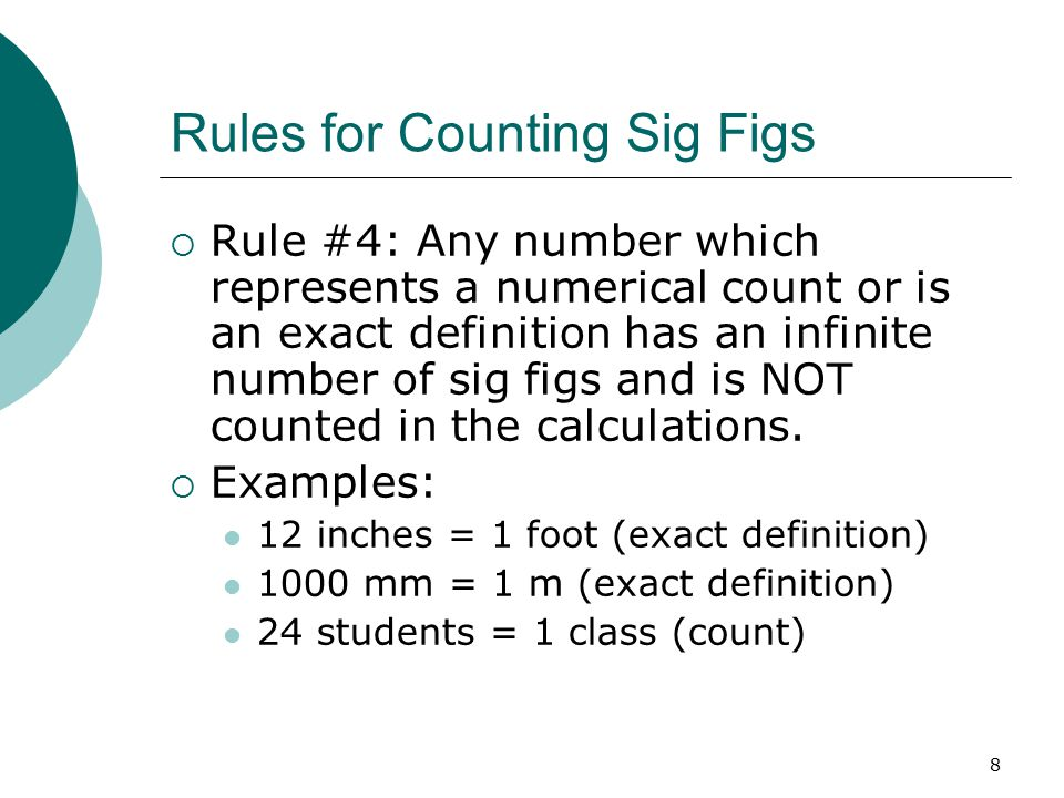 8 Rules for Counting Sig Figs  Rule #4: Any number which represents a numerical count or is an exact definition has an infinite number of sig figs and is NOT counted in the calculations.