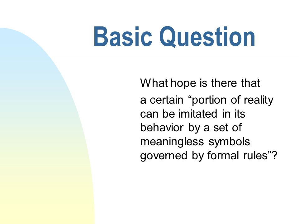 Basic Question What hope is there that a certain portion of reality can be imitated in its behavior by a set of meaningless symbols governed by formal rules