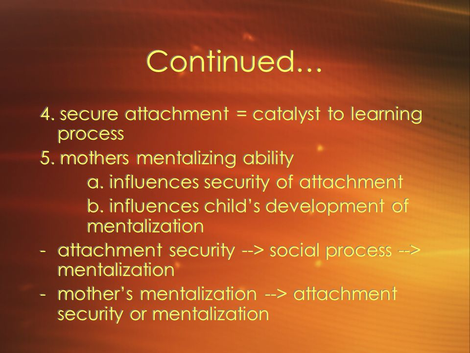 Continued… 4. secure attachment = catalyst to learning process 5.
