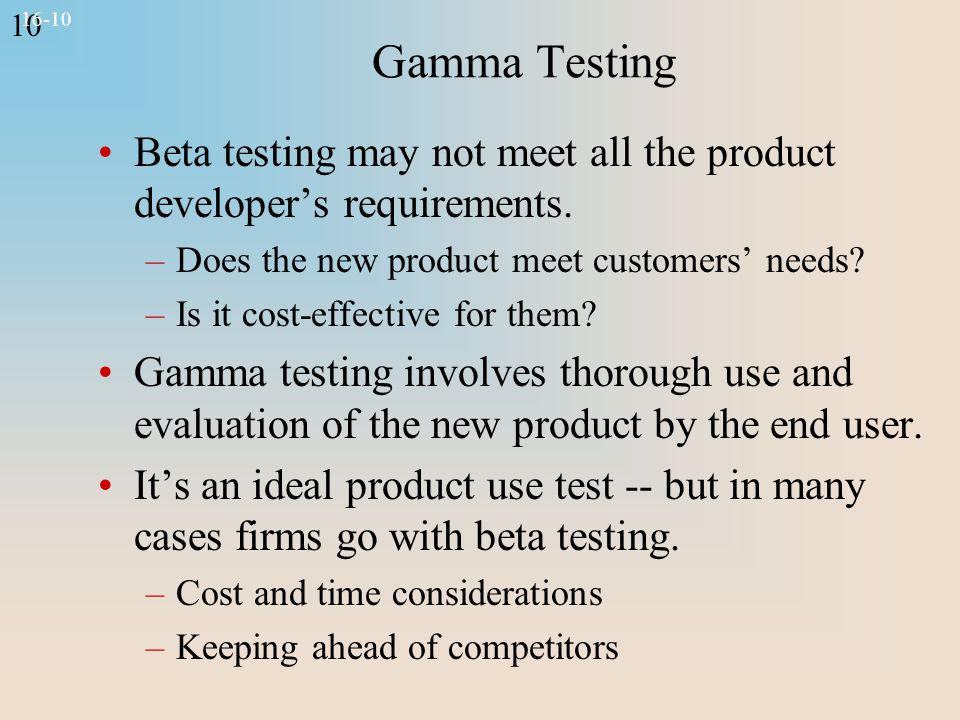 10 16-10 Gamma Testing Beta testing may not meet all the product developer's requirements. –Does the new product meet customers' needs? –Is it cost-ef