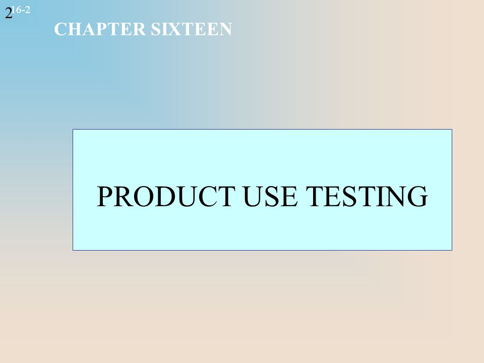 2 16-2 CHAPTER SIXTEEN PRODUCT USE TESTING