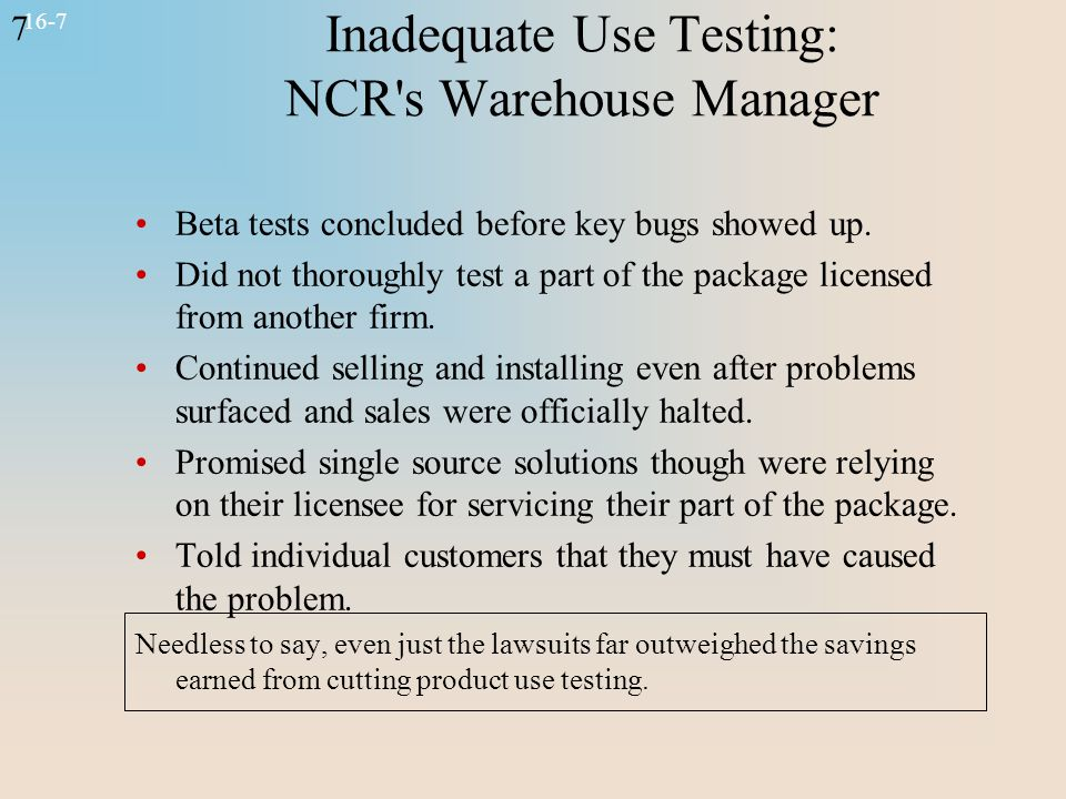 7 16-7 Inadequate Use Testing: NCR's Warehouse Manager Beta tests concluded before key bugs showed up. Did not thoroughly test a part of the package l