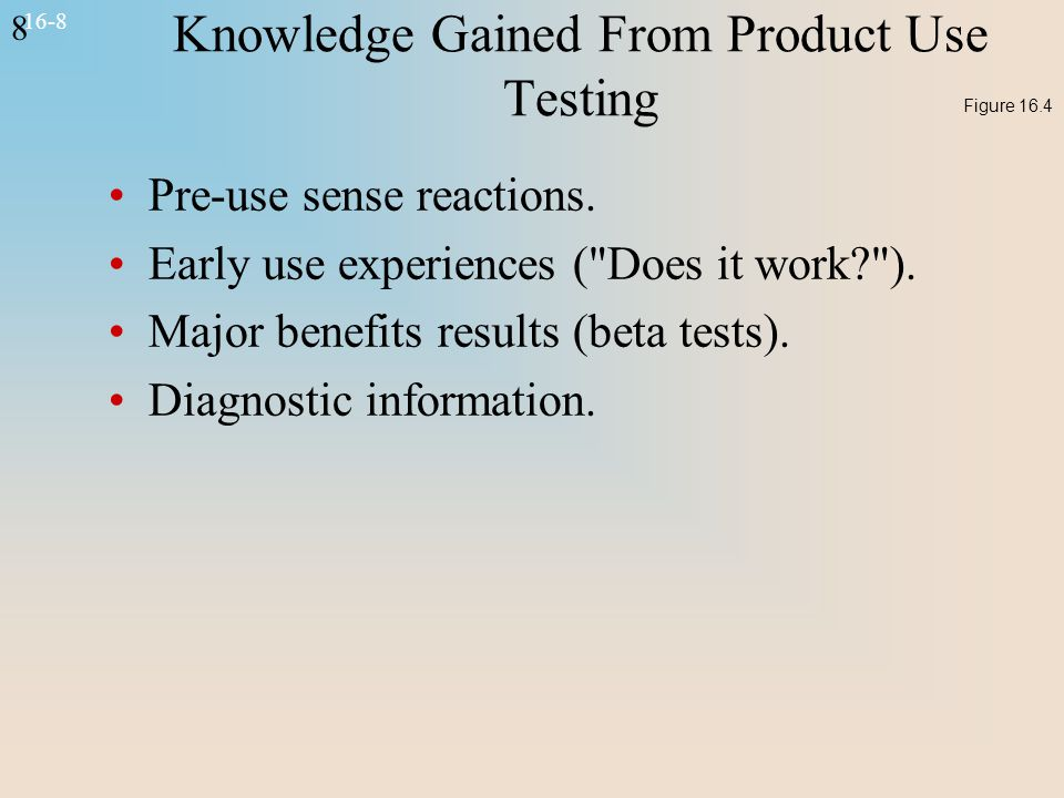 8 16-8 Knowledge Gained From Product Use Testing Pre-use sense reactions. Early use experiences (