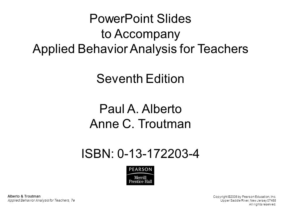 PowerPoint Slides to Accompany Applied Behavior Analysis for Teachers Seventh Edition Paul A. Alberto Anne C. Troutman ISBN: 0-13-172203-4 Alberto & T