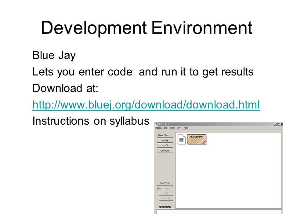Development Environment Blue Jay Lets you enter code and run it to get results Download at: http://www.bluej.org/download/download.html Instructions on syllabus
