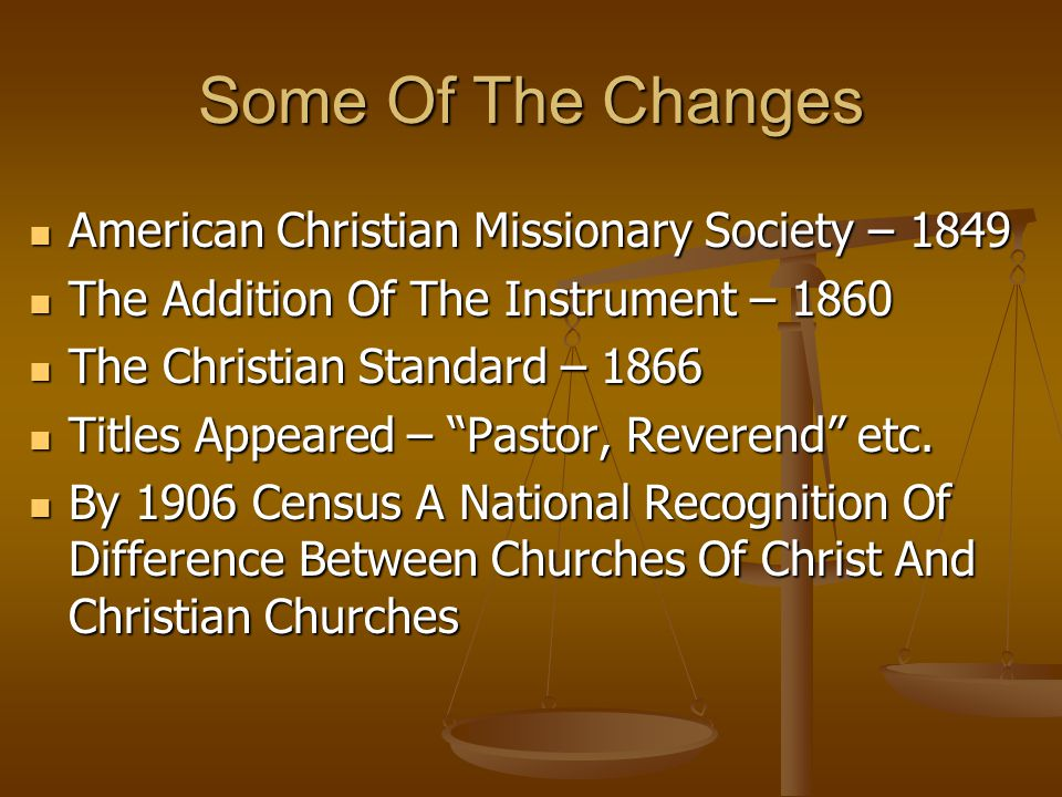 Some Of The Changes American Christian Missionary Society – 1849 American Christian Missionary Society – 1849 The Addition Of The Instrument – 1860 The Addition Of The Instrument – 1860 The Christian Standard – 1866 The Christian Standard – 1866 Titles Appeared – Pastor, Reverend etc.