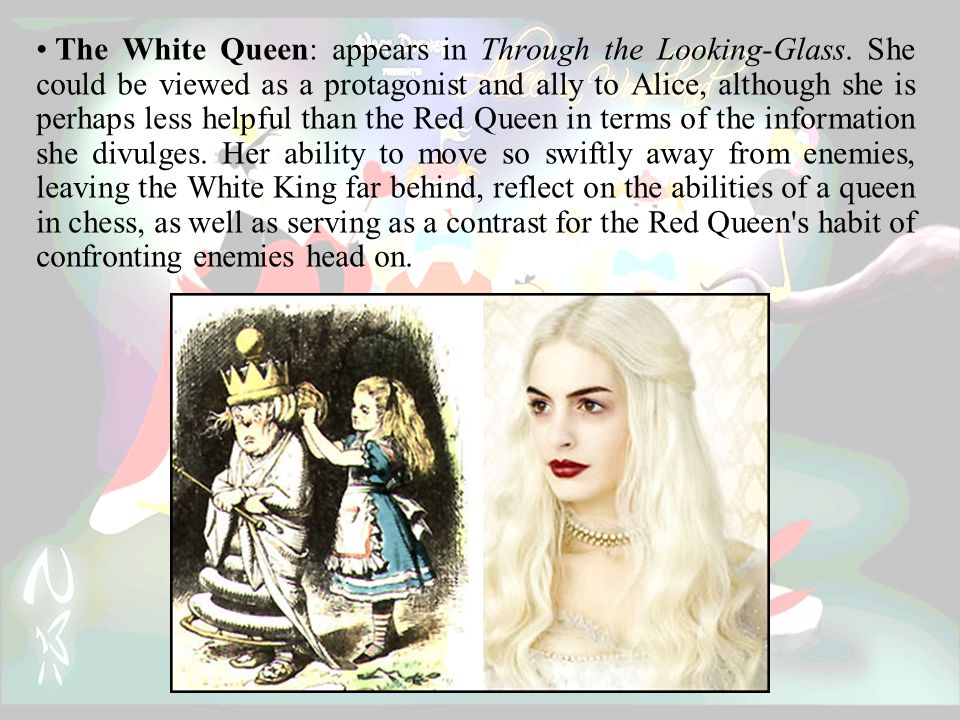The White Queen: appears in Through the Looking-Glass.