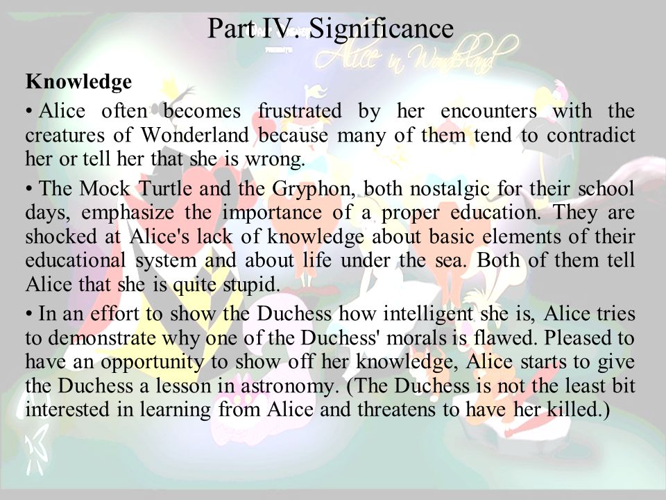 Part IV. Significance Knowledge Alice often becomes frustrated by her encounters with the creatures of Wonderland because many of them tend to contrad