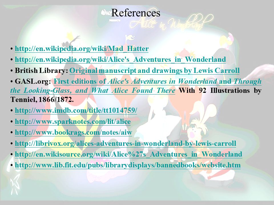 References http://en.wikipedia.org/wiki/Mad_Hatter http://en.wikipedia.org/wiki/Alice s_Adventures_in_Wonderland British Library: Original manuscript and drawings by Lewis CarrollOriginal manuscript and drawings by Lewis Carroll GASL.org: First editions of Alice s Adventures in Wonderland and Through the Looking-Glass, and What Alice Found There With 92 Illustrations by Tenniel, 1866/1872.First editions of Alice s Adventures in Wonderland and Through the Looking-Glass, and What Alice Found There http://www.imdb.com/title/tt1014759/ http://www.sparknotes.com/lit/alice http://www.bookrags.com/notes/aiw http://librivox.org/alices-adventures-in-wonderland-by-lewis-carroll http://en.wikisource.org/wiki/Alice%27s_Adventures_in_Wonderland http://www.lib.fit.edu/pubs/librarydisplays/bannedbooks/website.htm