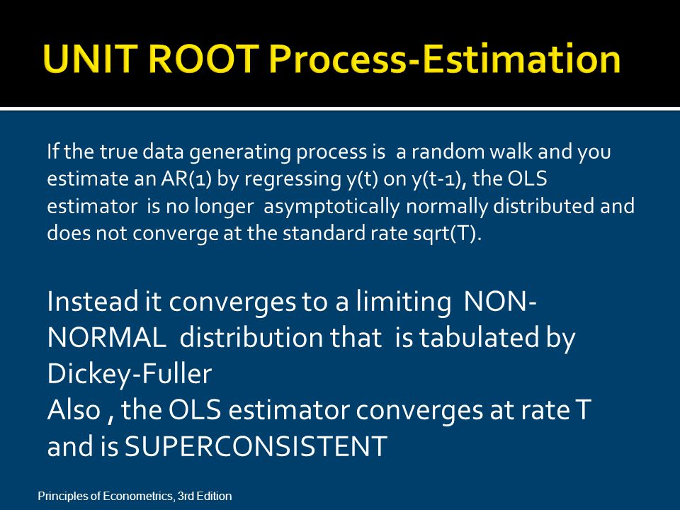 If the true data generating process is a random walk and you estimate an AR(1) by regressing y(t) on y(t-1), the OLS estimator is no longer asymptotically normally distributed and does not converge at the standard rate sqrt(T).