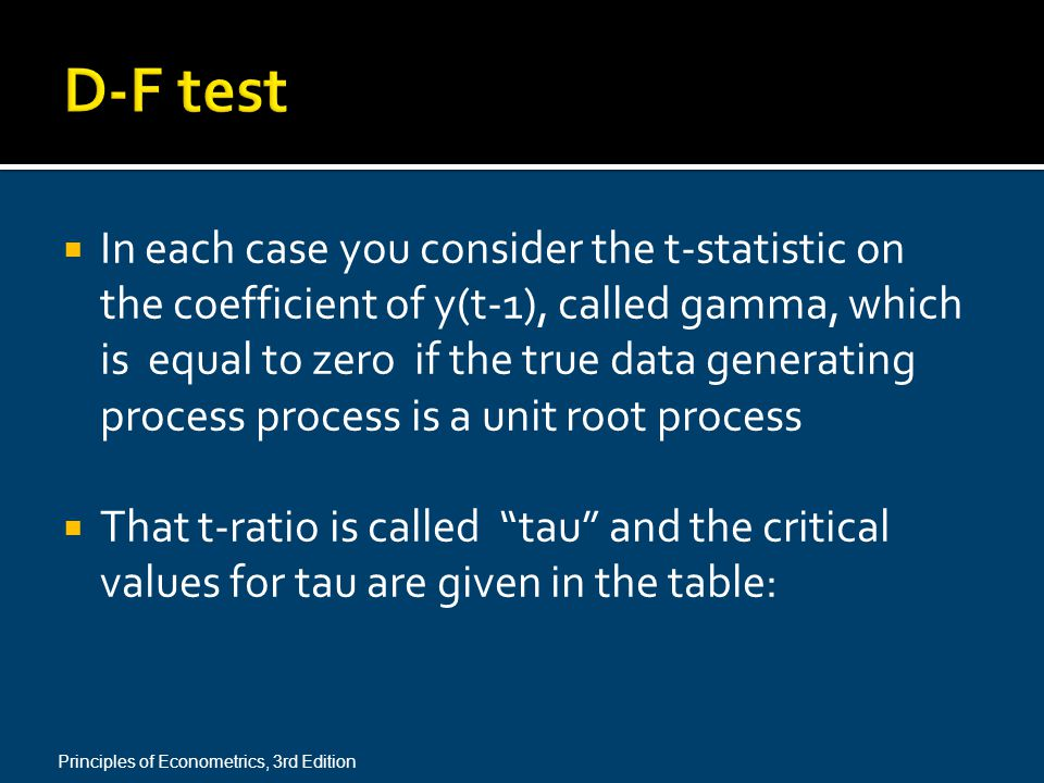  In each case you consider the t-statistic on the coefficient of y(t-1), called gamma, which is equal to zero if the true data generating process process is a unit root process  That t-ratio is called tau and the critical values for tau are given in the table: Principles of Econometrics, 3rd Edition