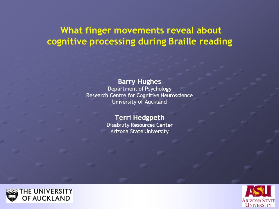 Barry Hughes Department of Psychology Research Centre for Cognitive Neuroscience University of Auckland Terri Hedgpeth Disability Resources Center Arizona State University What finger movements reveal about cognitive processing during Braille reading