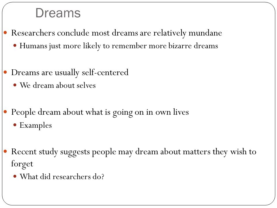Dreams Researchers conclude most dreams are relatively mundane Humans just more likely to remember more bizarre dreams Dreams are usually self-centered We dream about selves People dream about what is going on in own lives Examples Recent study suggests people may dream about matters they wish to forget What did researchers do?
