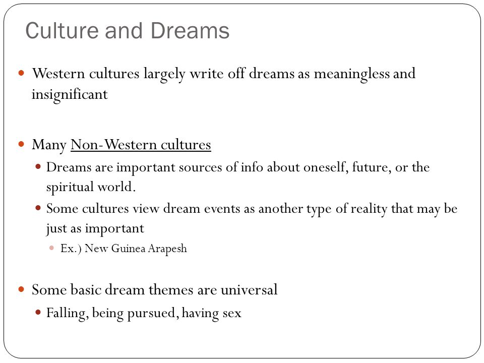Culture and Dreams Western cultures largely write off dreams as meaningless and insignificant Many Non-Western cultures Dreams are important sources of info about oneself, future, or the spiritual world.