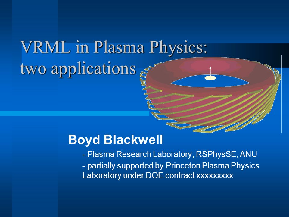 VRML in Plasma Physics: two applications Boyd Blackwell - Plasma Research Laboratory, RSPhysSE, ANU - partially supported by Princeton Plasma Physics Laboratory under DOE contract xxxxxxxxx