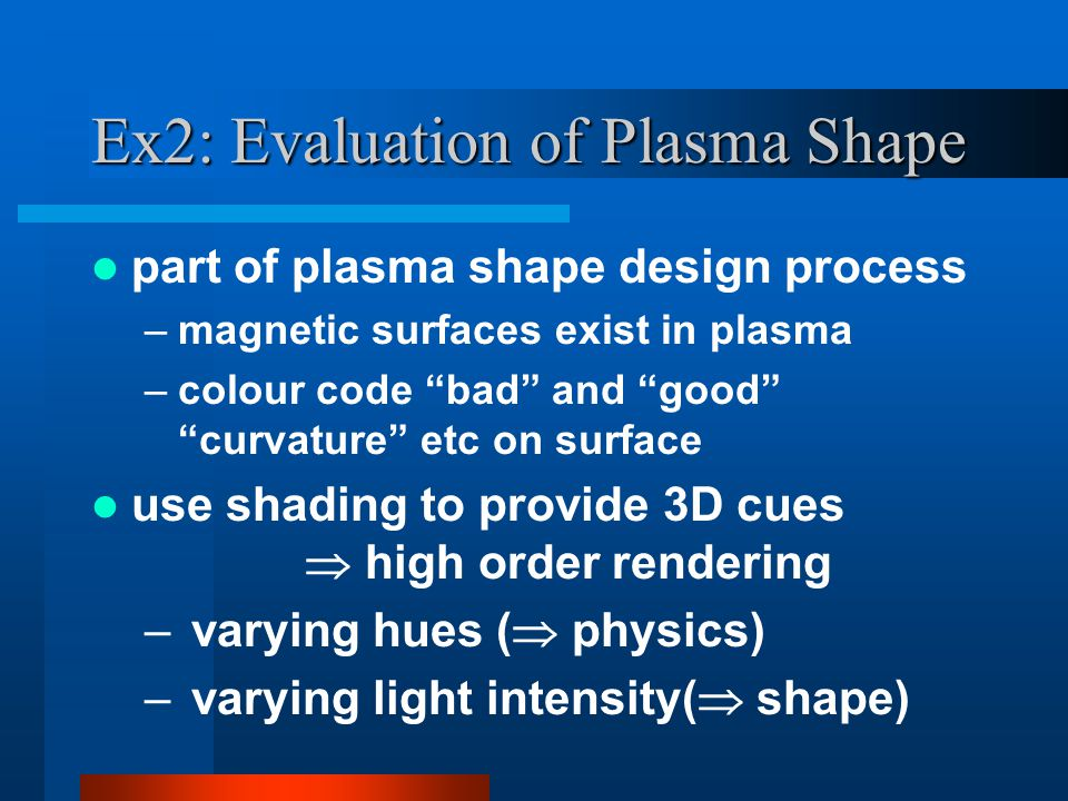 part of plasma shape design process –magnetic surfaces exist in plasma –colour code bad and good curvature etc on surface use shading to provide 3D cues  high order rendering – varying hues (  physics) – varying light intensity(  shape) Ex2: Evaluation of Plasma Shape