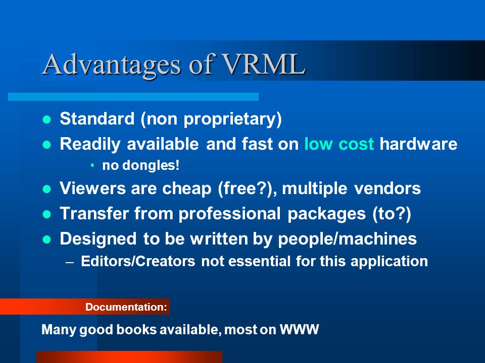 Advantages of VRML Standard (non proprietary) Readily available and fast on low cost hardware no dongles.