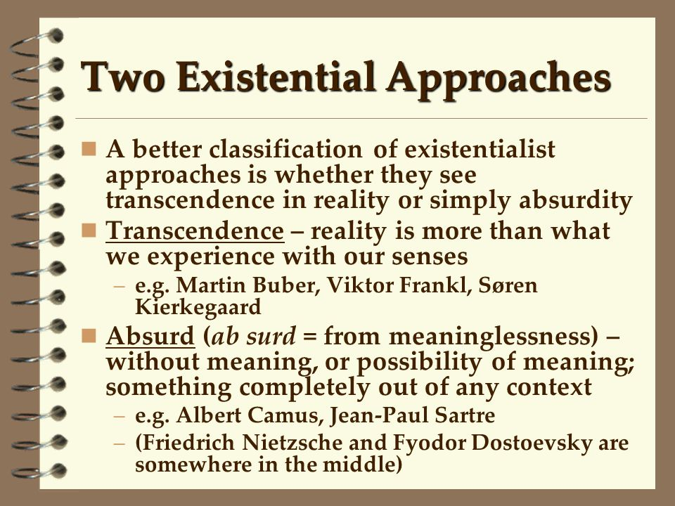 Two Existential Approaches A better classification of existentialist approaches is whether they see transcendence in reality or simply absurdity Trans
