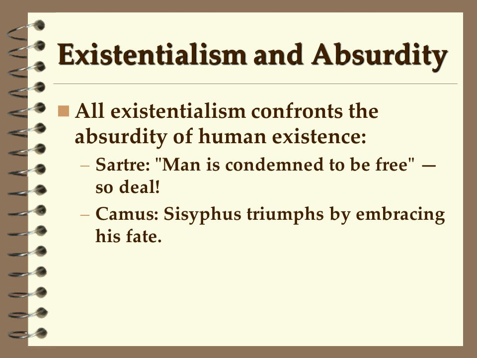 Existentialism and Absurdity All existentialism confronts the absurdity of human existence: –Sartre: