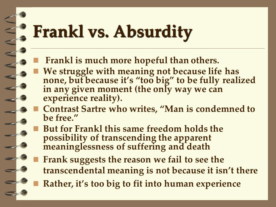 """Frankl vs. Absurdity Frankl is much more hopeful than others. We struggle with meaning not because life has none, but because it's """"too big"""" to be ful"""
