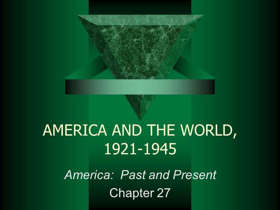 AMERICA AND THE WORLD, 1921-1945 America: Past and Present Chapter 27
