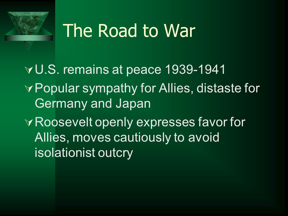 The Road to War  U.S. remains at peace 1939-1941  Popular sympathy for Allies, distaste for Germany and Japan  Roosevelt openly expresses favor for