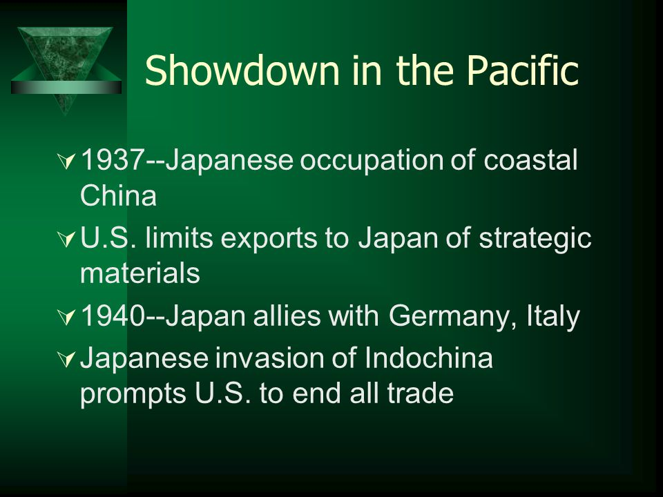 Showdown in the Pacific  1937--Japanese occupation of coastal China  U.S. limits exports to Japan of strategic materials  1940--Japan allies with G