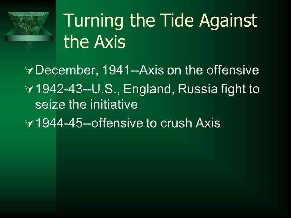 Turning the Tide Against the Axis  December, 1941--Axis on the offensive  1942-43--U.S., England, Russia fight to seize the initiative  1944-45--of